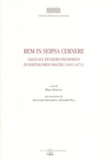 Rem in seipsa cernere. Saggi sul pensiero filosofico di Bartolomeo Mastri (1602-1673) - M. Forlivesi |