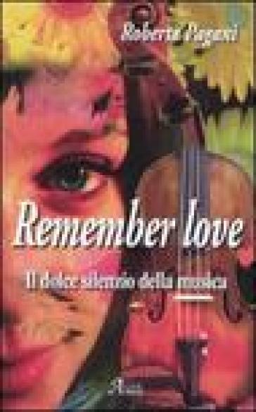Remember love. Il dolce silenzio della musica - Roberta Pagani |