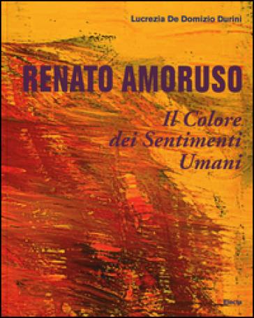 Renato Amoruso. Il colore dei sentimenti umani. Ediz. italiana, inglese, francese e spagnola - Lucrezia De Domizio Durini |