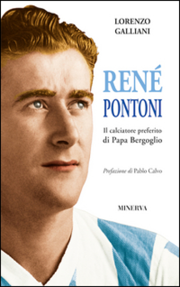 René Pontoni. Il calciatore preferito di papa Bergoglio - Lorenzo Galliani  