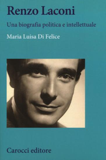Renzo Laconi. Una biografia politica e intellettuale - Maria Luisa Di Felice | Kritjur.org