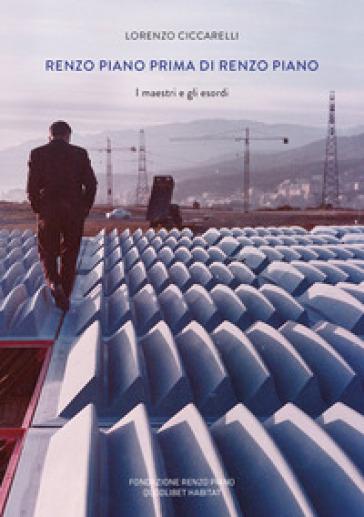 Renzo Piano prima di Renzo Piano. I maestri e gli esordi. Ediz. a colori - Lorenzo Ciccarelli |