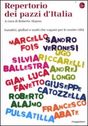 Repertorio dei pazzi d'Italia. Lunatici, giullari e matti che vengono per le nostre città - Roberto Alajmo  