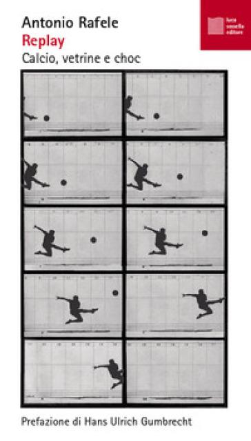 Replay. Calcio, vetrine e choc - Antonio Rafele |