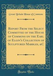 Report from the Select Committee of the House of Commons on the Earl of Elgin s Collection of Sculptured Marbles, &c (Classic Reprint)