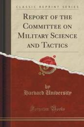 Report of the Committee on Military Science and Tactics (Classic Reprint)
