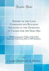 Report of the Loan Companies and Building Societies in the Dominion of Canada for the Year 1891
