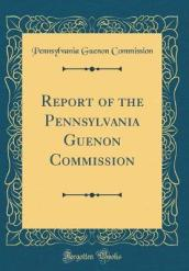 Report of the Pennsylvania Guenon Commission (Classic Reprint)