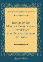 Report on Six Months Experimental Restaurant for Undernourished Children (Classic Reprint)