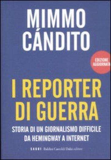 Reporter di guerra. Storia di un giornalismo difficile da Hemingway a internet (I) - Mimmo Candito |
