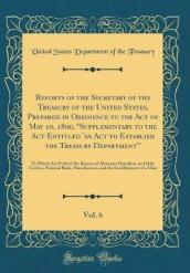 Reports of the Secretary of the Treasury of the United States, Prepared in Obedience to the Act of May 10, 1800, Supplementary to the ACT Entitled  an ACT to Establish the Treasury Department , Vol. 6