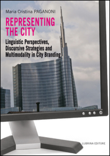 Representing the city. Linguistic perspectives, discursive strategies and multimodality in city branding - M. Cristina Paganoni |