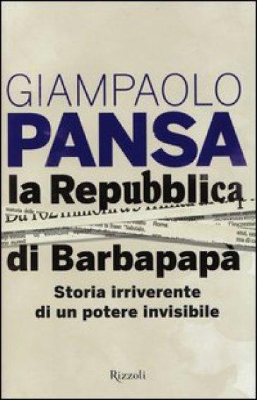 La Repubblica di Barbapapà. Storia irriverente di un potere invisibile - Giampaolo Pansa |