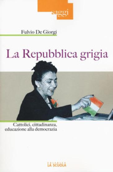 La Repubblica grigia. Cattolici, cittadinanza, educazione alla democrazia - Fulvio De Giorgi | Thecosgala.com