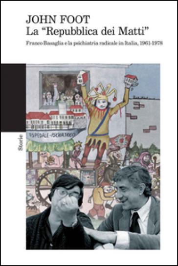 La «Repubblica dei matti». Franco Basaglia e la psichiatria radicale in Italia, 1961-1978 - John Foot   Rochesterscifianimecon.com