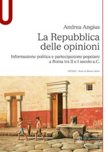 La Repubblica delle opinioni. Informazione politica e partecipazione popolare a Roma tra II e I secolo a.C. - ANDREA ANGIUS pdf epub