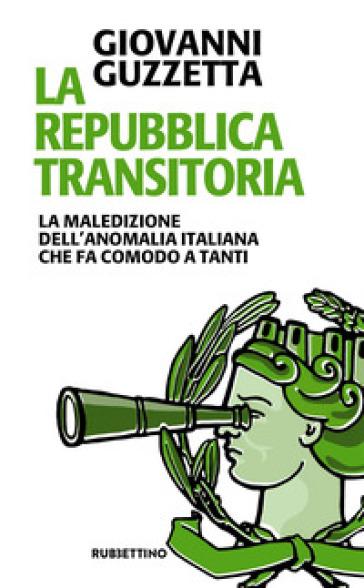 La Repubblica transitoria. La maledizione dell'anomalia italiana che fa comodo a tanti - Giovanni Guzzetta  