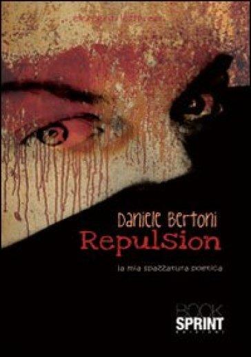 Repulsion. La mia spazzatura poetica - Daniele Bertoni |