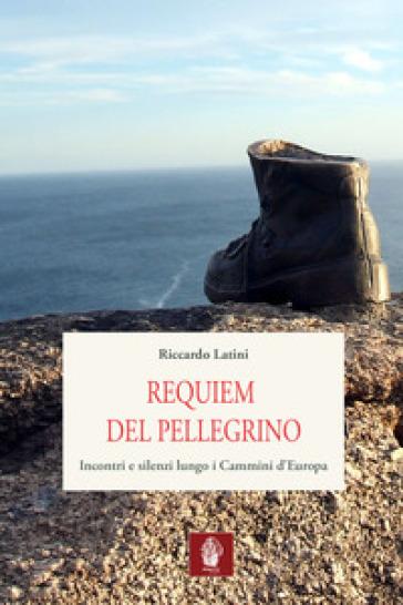 Requiem del pellegrino. Incontri e silenzi lungo i cammini d'Europa - Riccardo Latini | Thecosgala.com