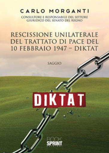 Rescissione unilaterale del trattato di pace del 10 febbraio 1947. Diktat - Carlo Morganti |
