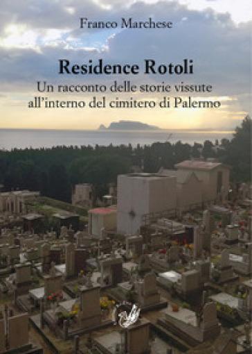 Residence Rotoli. Un racconto delle storie vissute all'interno del cimitero di Palermo - Franco Marchese |