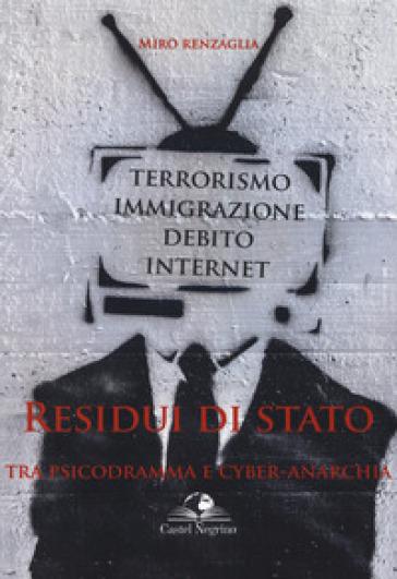 Residui di Stato. Tra psicodramma e cyber-anarchia. Terrorismo, immigrazione, debito, internet - Miro Renzaglia | Kritjur.org
