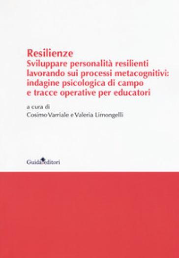 Resilenze. Sviluppare personalità resilienti lavorando sui processi metacognitivi: indagine psicologica di campo e tracce operative per educatori - C. Varriale  