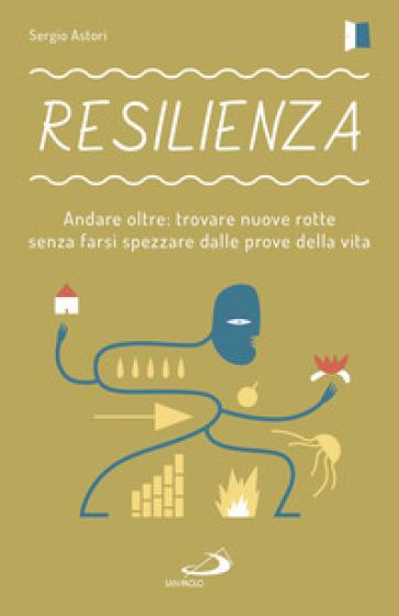 Resilienza. Andare oltre: trovare nuove rotte senza farsi spezzare dalle prove della vita - Sergio Astori |