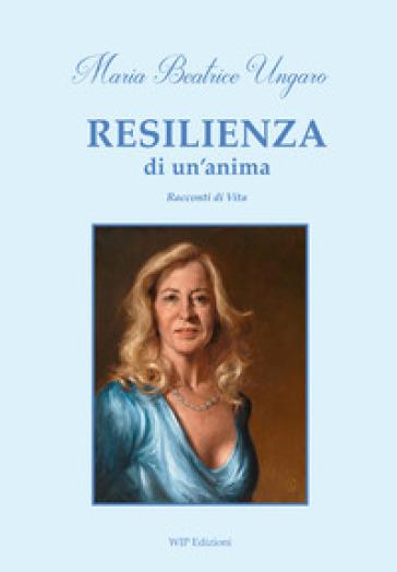 Resilienza di un'anima. Racconti di vita - Maria Beatrice Ungaro  