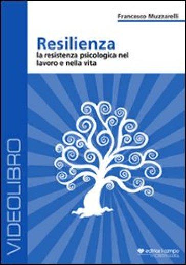Resilienza. La resistenza psicologia nel lavoro e nella vita. DVD - Francesco Muzzarelli |