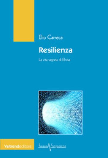 Resilienza. La vita segreta di Eloisa - Elio Carreca |