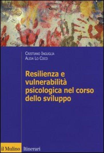 Resilienza e vulnerabilità psicologica nel corso dello sviluppo - Cristiano Inguglia  