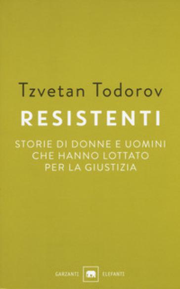 Resistenti. Storie di donne e uomini che hanno lottato per la giustizia - Tzvetan Todorov | Rochesterscifianimecon.com