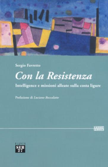 Con la Resistenza. Intelligence e missioni alleate sulla costa ligure - Sergio Favretto |