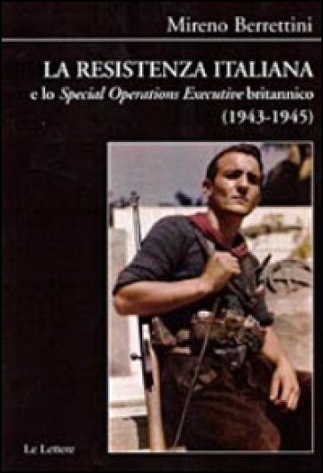 La Resistenza italiana e lo «Speciale Operations Executive» britannico (1943-1945) - Mireno Berrettini |