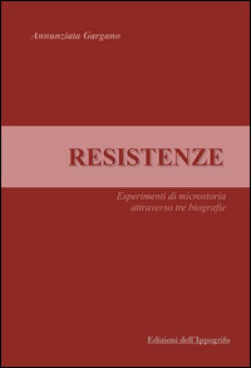 Resistenze. Esperimenti di microstoria attraverso tre biografie - Annunziata Gargano | Kritjur.org