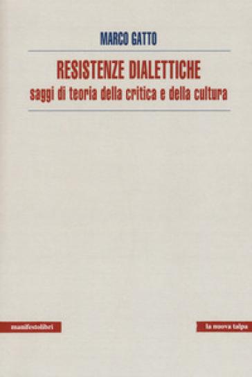Resistenze dialettiche. Saggi di teoria della critica e della cultura - Marco Gatto |