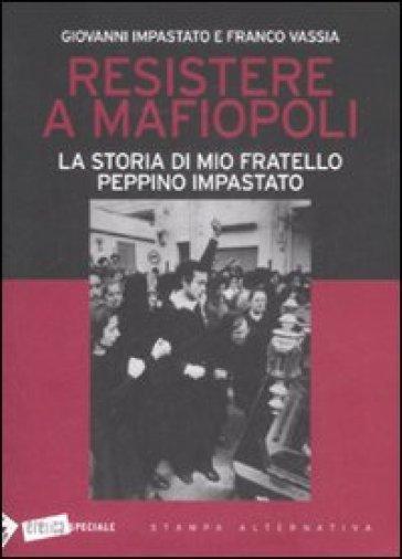 Resistere a mafiopoli. La storia di mio fratello Peppino Impastato - Giovanni Impastato |