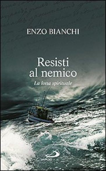 Resisti al nemico. La lotta spirituale - Enzo Bianchi  