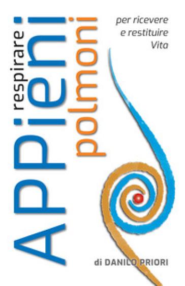 Respirare appieni polmoni. Per ricevere e restituire vita - Danilo Priori pdf epub