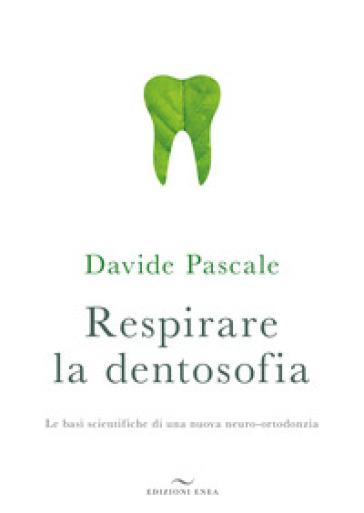 Respirare la dentosofia. Le basi scientifiche di una nuova neuro-ortodonzia - Davide Pascale |