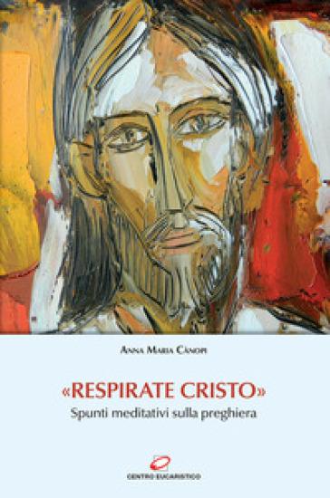 «Respirate Cristo». Spunti meditativi sulla preghiera - Anna Maria Cànopi |