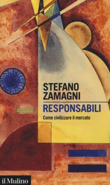 Responsabili. Come civilizzare il mercato - Stefano Zamagni |