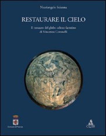 Restaurare il cielo. Il restauro del globo celeste faentino di Vincenzo Coronelli - Nicolangelo Scianna |