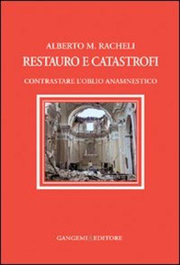 Restauro e catastrofi. Contrastare l'oblio anamnestico - Alberto Maria Racheli | Rochesterscifianimecon.com
