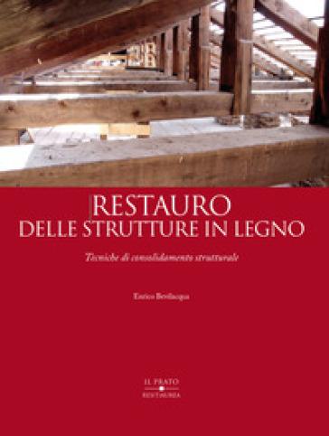 Restauro delle strutture in legno. Tecniche di consolidamento strutturale - Enrico Bevilacqua | Jonathanterrington.com