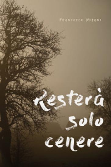 Resterà solo cenere - Francesco Pisani |