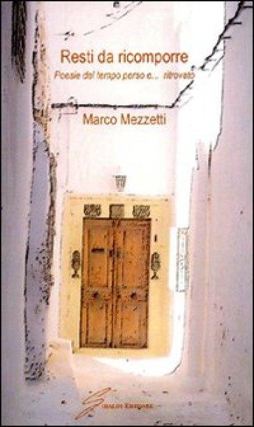 Resti da ricomporre. Poesie del tempo perso e... ritrovato - Marco Mezzetti  
