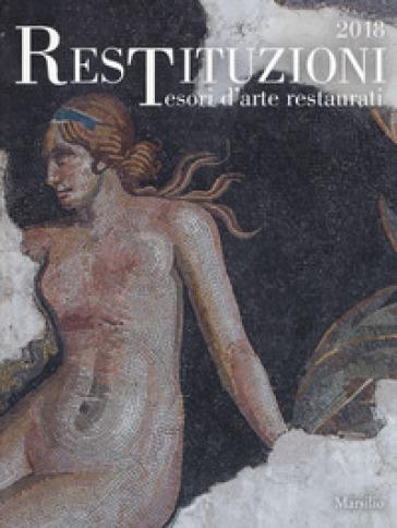 Restituzioni. Tesori d'arte restaurati 2018. Catalogo della mostra (Torino, 28 marzo-16 dicembre 2018). Ediz. a colori - C. Bertelli |