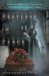 Restless in Peace: A Psychic Mortician s Encounters with Those who Refuse to Rest